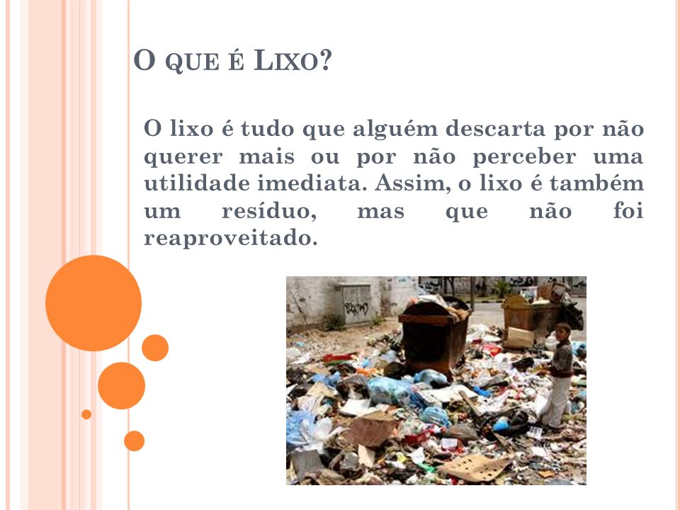 O QUE É L IXO ? O lixo é tudo que alguém descarta por não querer mais ou por não perceber uma utilidade imediata. Assim, o lixo é também um resíduo, m