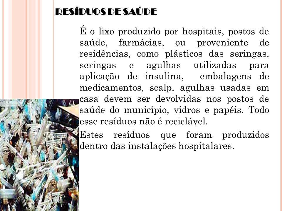 RESÍDUOS DE SAÚDE É o lixo produzido por hospitais, postos de saúde, farmácias, ou proveniente de residências, como plásticos das seringas, seringas e
