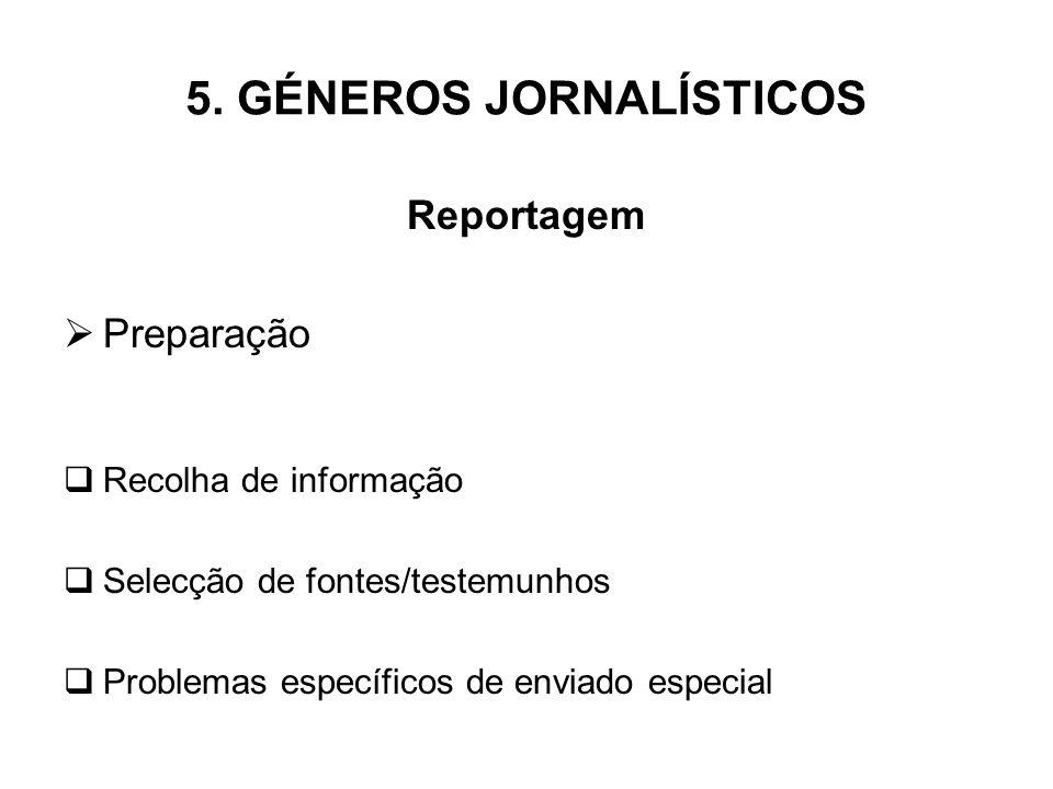 5. GÉNEROS JORNALÍSTICOS Reportagem Preparação Recolha de informação Selecção de fontes/testemunhos Problemas específicos de enviado especial