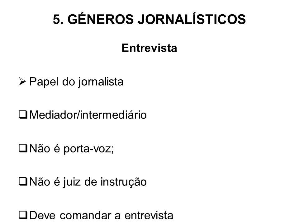 5. GÉNEROS JORNALÍSTICOS Entrevista Papel do jornalista Mediador/intermediário Não é porta-voz; Não é juiz de instrução Deve comandar a entrevista