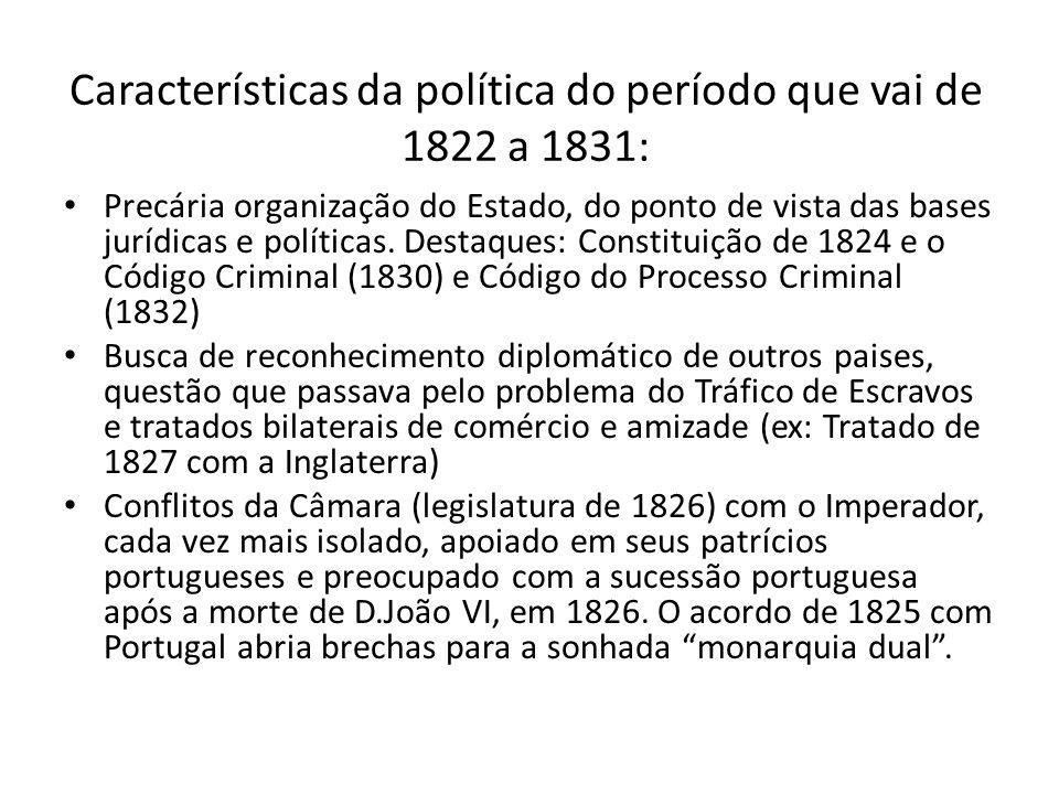 Características da política do período que vai de 1822 a 1831: Precária organização do Estado, do ponto de vista das bases jurídicas e políticas. Dest