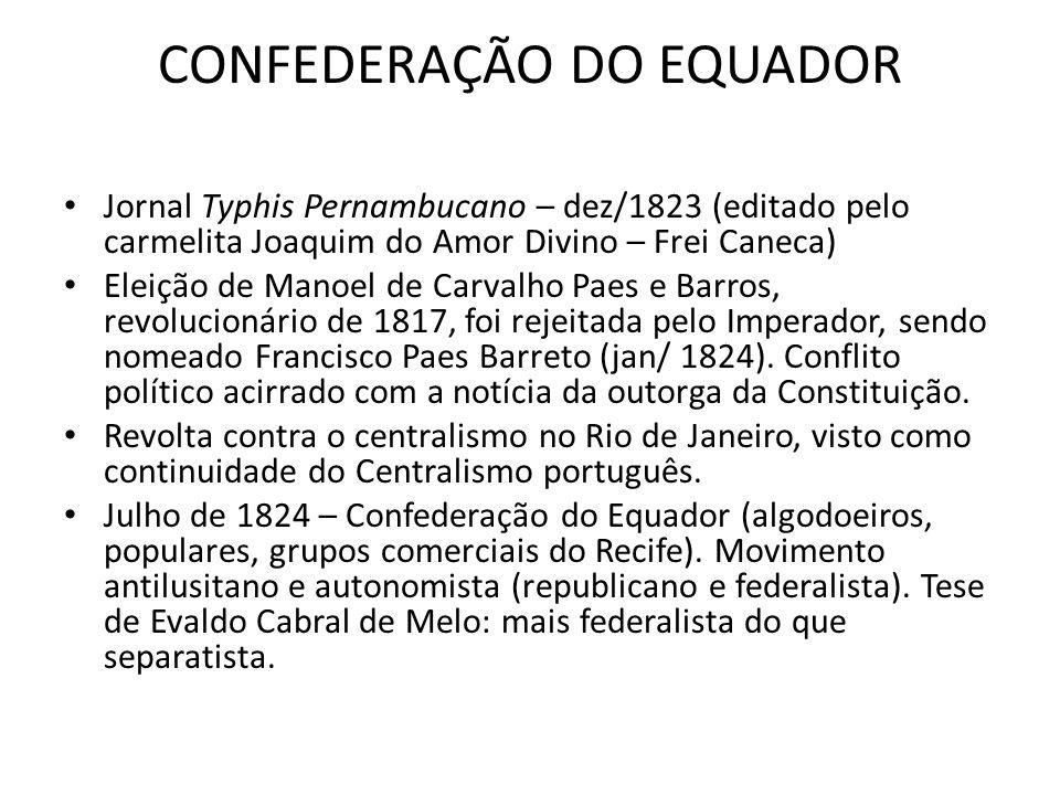 CONFEDERAÇÃO DO EQUADOR Jornal Typhis Pernambucano – dez/1823 (editado pelo carmelita Joaquim do Amor Divino – Frei Caneca) Eleição de Manoel de Carva