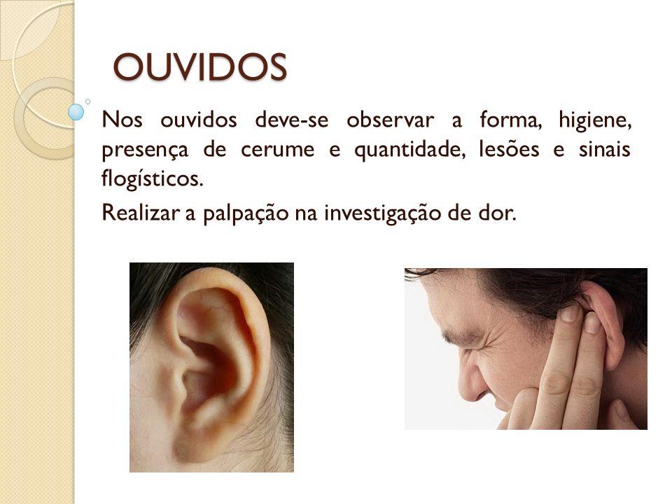 OUVIDOS Nos ouvidos deve-se observar a forma, higiene, presença de cerume e quantidade, lesões e sinais flogísticos. Realizar a palpação na investigaç