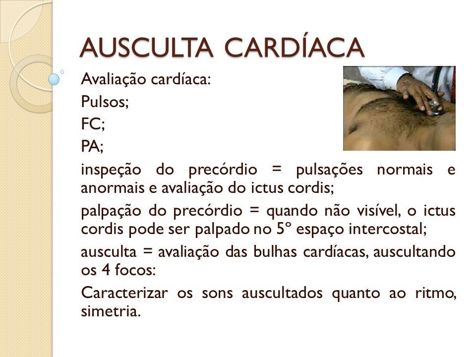 AUSCULTA CARDÍACA Avaliação cardíaca: Pulsos; FC; PA; inspeção do precórdio = pulsações normais e anormais e avaliação do ictus cordis; palpação do pr