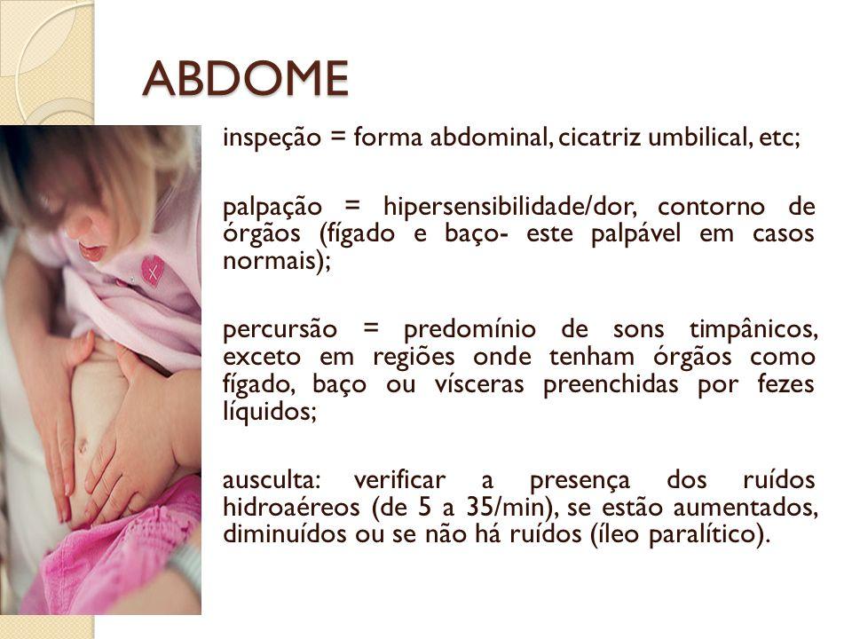 ABDOME inspeção = forma abdominal, cicatriz umbilical, etc; palpação = hipersensibilidade/dor, contorno de órgãos (fígado e baço- este palpável em cas