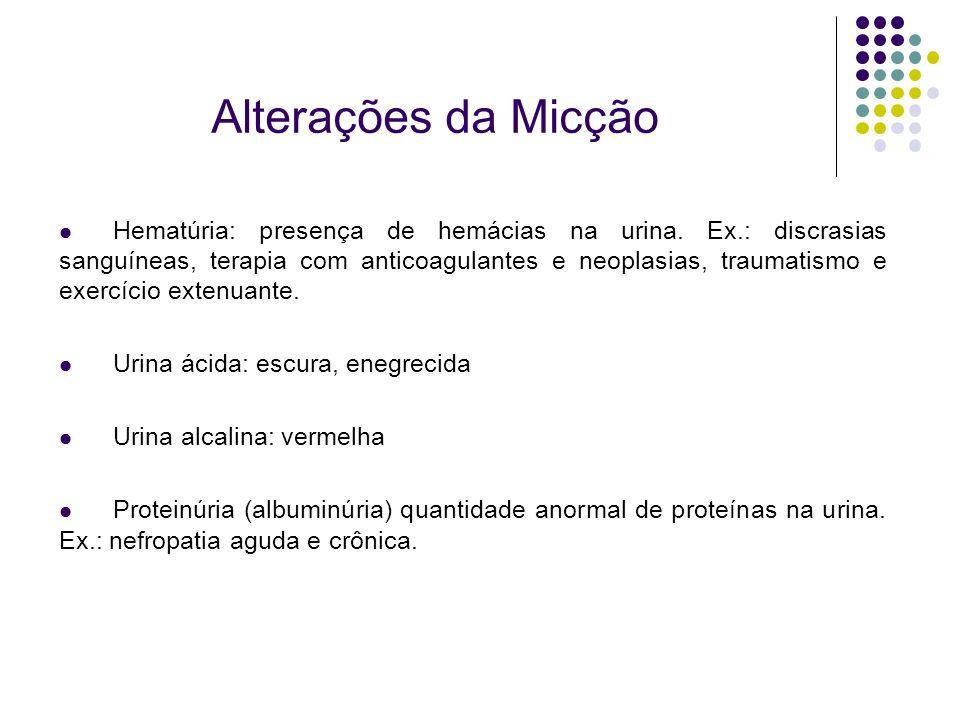 Alterações da Micção Hematúria: presença de hemácias na urina. Ex.: discrasias sanguíneas, terapia com anticoagulantes e neoplasias, traumatismo e exe