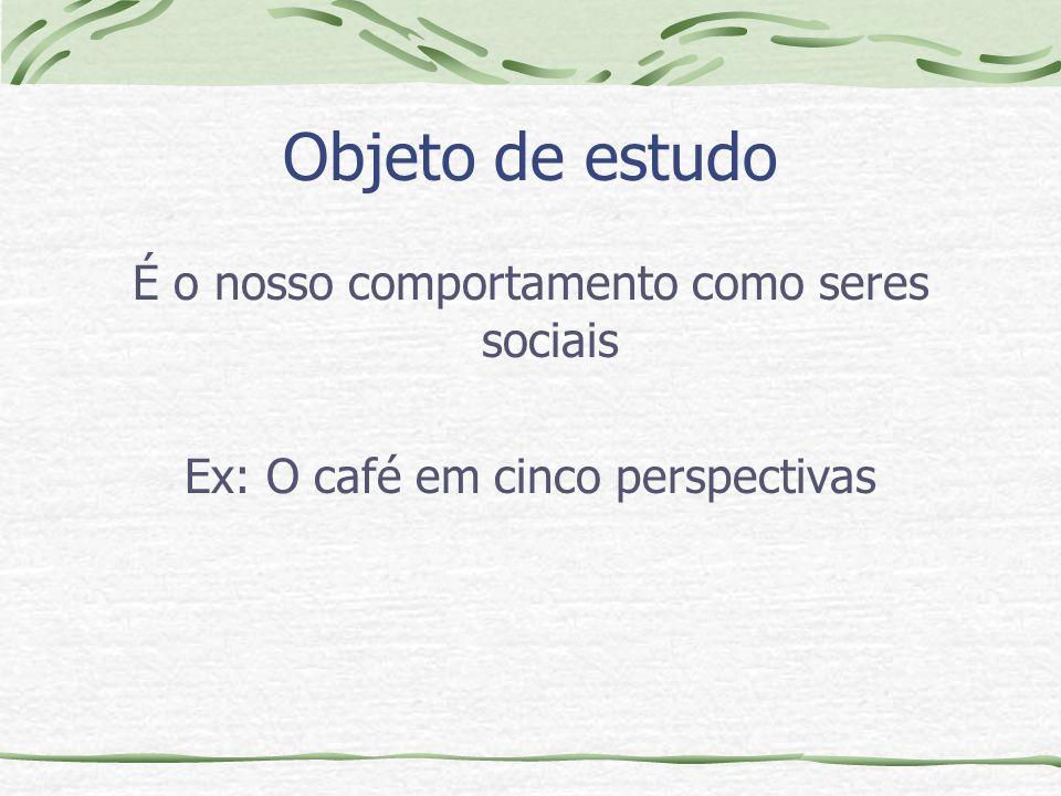 Objeto de estudo É o nosso comportamento como seres sociais Ex: O café em cinco perspectivas
