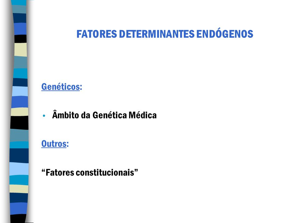 FATORES DETERMINANTES ENDÓGENOS Genéticos: Âmbito da Genética Médica Outros: Fatores constitucionais