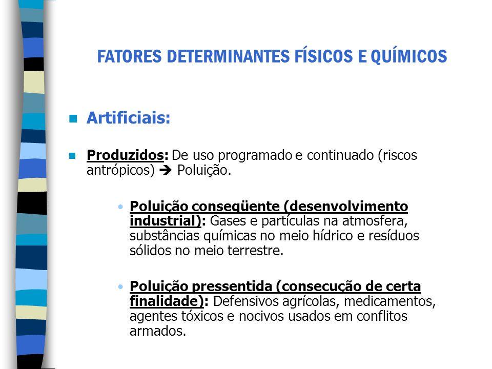 FATORES DETERMINANTES FÍSICOS E QUÍMICOS Artificiais: Produzidos: De uso programado e continuado (riscos antrópicos) Poluição. Poluição conseqüente (d