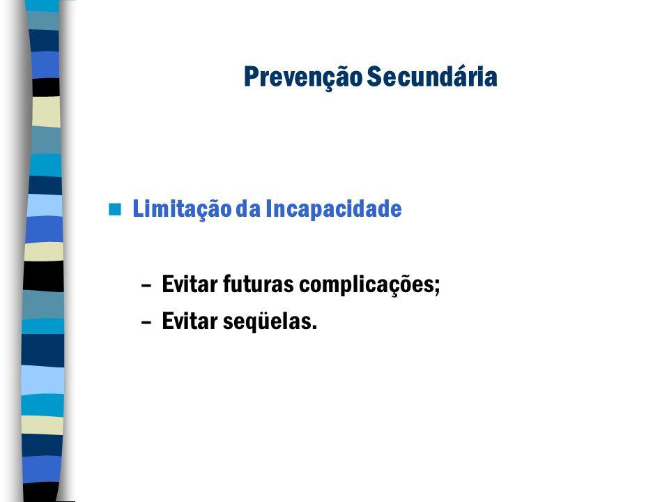 Prevenção Secundária Limitação da Incapacidade –Evitar futuras complicações; –Evitar seqüelas.