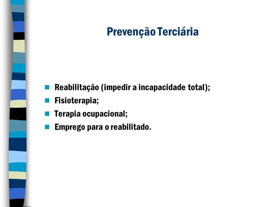 Prevenção Terciária Reabilitação (impedir a incapacidade total); Fisioterapia; Terapia ocupacional; Emprego para o reabilitado.