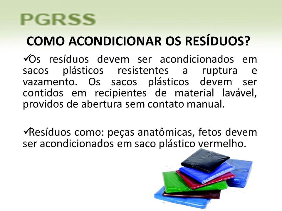 COMO ACONDICIONAR OS RESÍDUOS? Os resíduos devem ser acondicionados em sacos plásticos resistentes a ruptura e vazamento. Os sacos plásticos devem ser