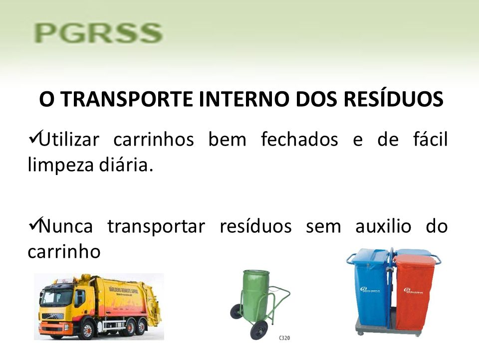 O TRANSPORTE INTERNO DOS RESÍDUOS Utilizar carrinhos bem fechados e de fácil limpeza diária. Nunca transportar resíduos sem auxilio do carrinho