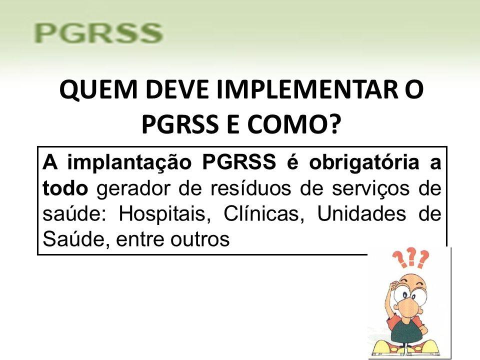 QUEM DEVE IMPLEMENTAR O PGRSS E COMO? A implantação PGRSS é obrigatória a todo gerador de resíduos de serviços de saúde: Hospitais, Clínicas, Unidades