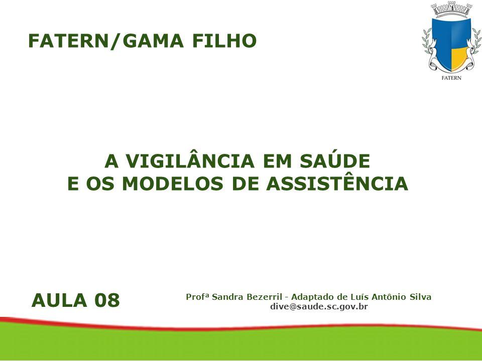 A VIGILÂNCIA EM SAÚDE E OS MODELOS DE ASSISTÊNCIA Profª Sandra Bezerril - Adaptado de Luís Antônio Silva dive@saude.sc.gov.br FATERN/GAMA FILHO AULA 0