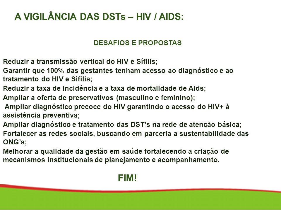 A VIGILÂNCIA DAS DSTs – HIV / AIDS: DESAFIOS E PROPOSTAS Promover a equidade: redução das diferenças regionais; Reduzir a transmissão vertical do HIV