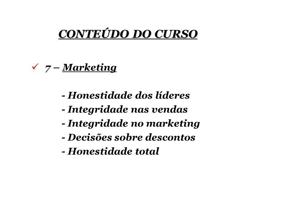 CONTEÚDO DO CURSO 7 – Marketing - Honestidade dos líderes - Integridade nas vendas - Integridade no marketing - Decisões sobre descontos - Honestidade total