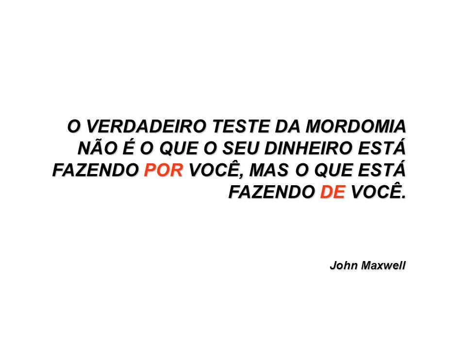 John Maxwell O VERDADEIRO TESTE DA MORDOMIA NÃO É O QUE O SEU DINHEIRO ESTÁ FAZENDO POR VOCÊ, MAS O QUE ESTÁ FAZENDO DE VOCÊ.