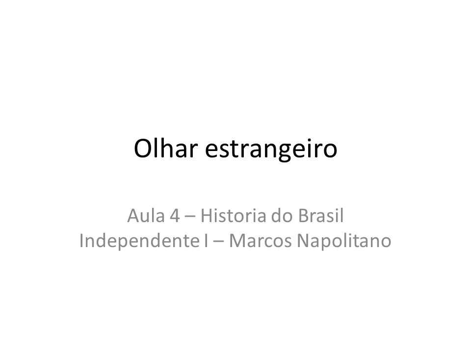 Olhar estrangeiro Aula 4 – Historia do Brasil Independente I – Marcos Napolitano