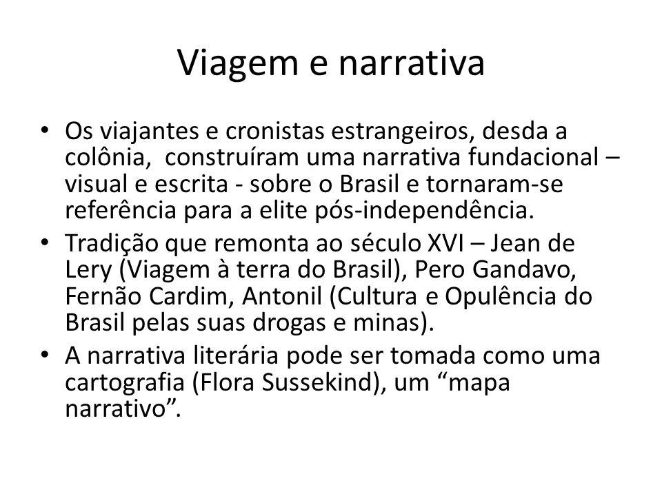 Viagem e narrativa Os viajantes e cronistas estrangeiros, desda a colônia, construíram uma narrativa fundacional – visual e escrita - sobre o Brasil e