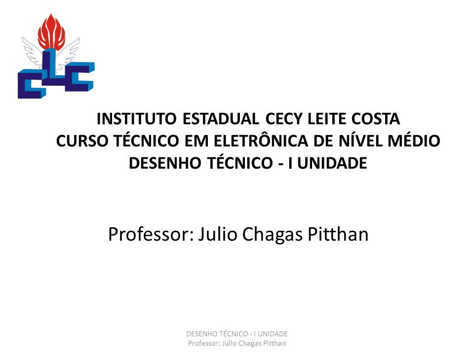 INSTITUTO ESTADUAL CECY LEITE COSTA CURSO TÉCNICO EM ELETRÔNICA DE NÍVEL MÉDIO DESENHO TÉCNICO - I UNIDADE Professor: Julio Chagas Pitthan DESENHO TÉCNICO - I UNIDADE Professor: Julio Chagas Pitthan