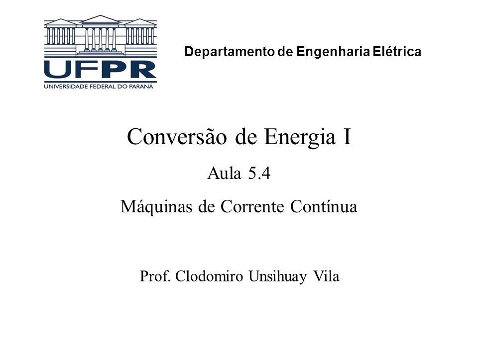 Conversão de Energia I Aula 5.4 Máquinas de Corrente Contínua Prof. Clodomiro Unsihuay Vila Departamento de Engenharia Elétrica