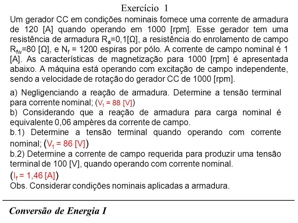 Exercício 1 Conversão de Energia I a) Negligenciando a reação de armadura. Determine a tensão terminal para corrente nominal; ( V t = 88 [V] ) b) Cons