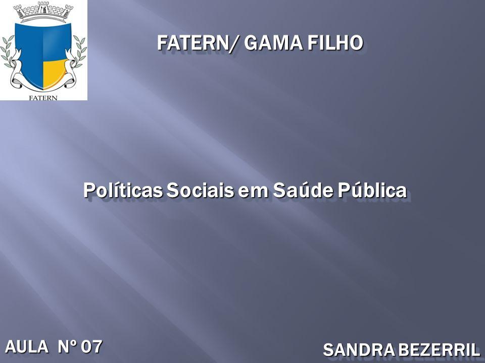 Políticas Sociais em Saúde Pública FATERN/ GAMA FILHO AULA Nº 07 SANDRA BEZERRIL