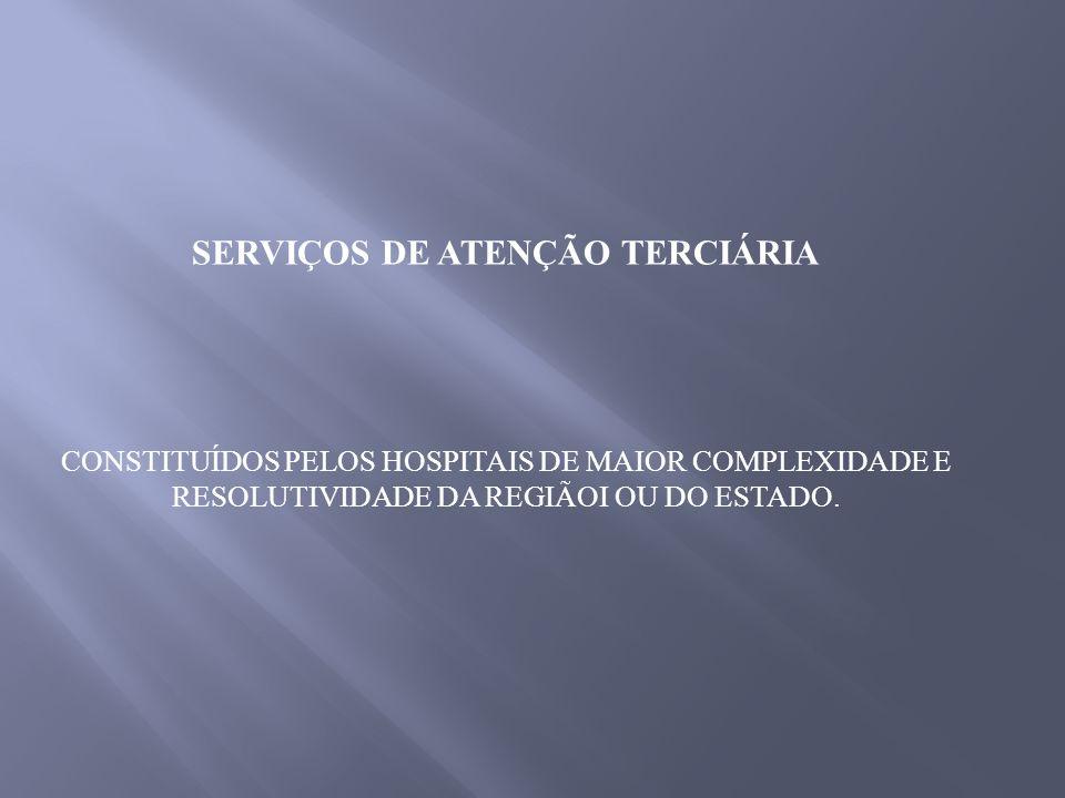 SERVIÇOS DE ATENÇÃO TERCIÁRIA CONSTITUÍDOS PELOS HOSPITAIS DE MAIOR COMPLEXIDADE E RESOLUTIVIDADE DA REGIÃOI OU DO ESTADO.