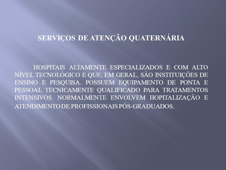 SERVIÇOS DE ATENÇÃO QUATERNÁRIA HOSPITAIS ALTAMENTE ESPECIALIZADOS E COM ALTO NÍVEL TECNOLÓGICO E QUE, EM GERAL, SÃO INSTITUIÇÕES DE ENSINO E PESQUISA