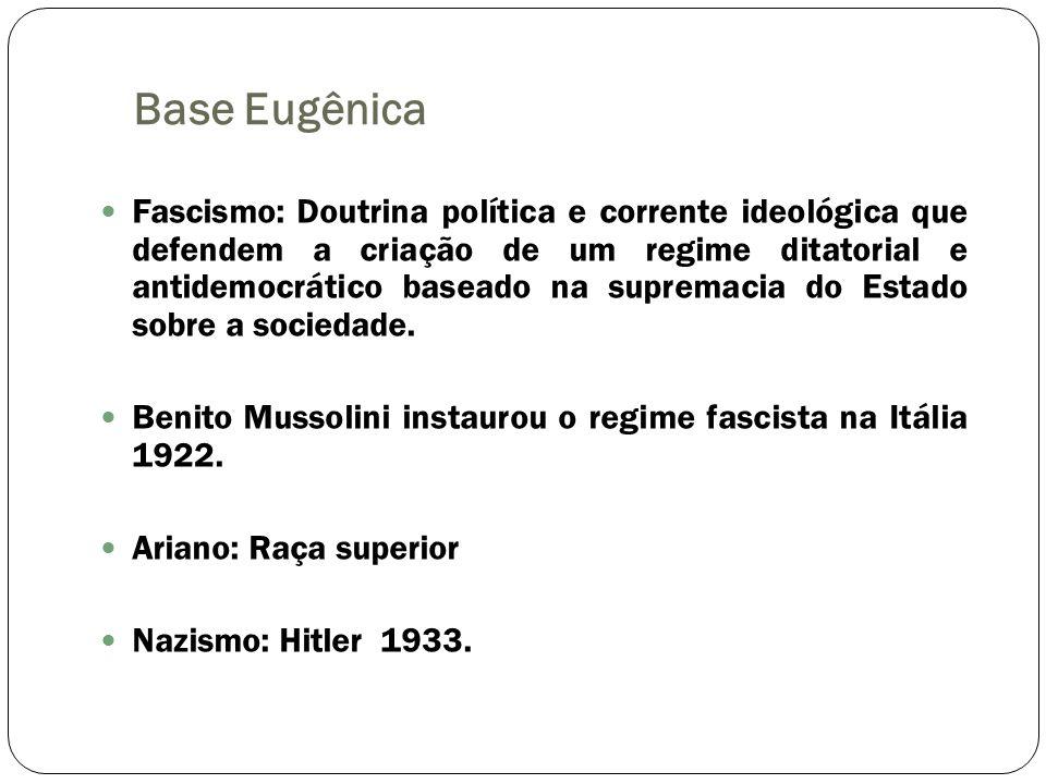 Base Eugênica Fascismo: Doutrina política e corrente ideológica que defendem a criação de um regime ditatorial e antidemocrático baseado na supremacia