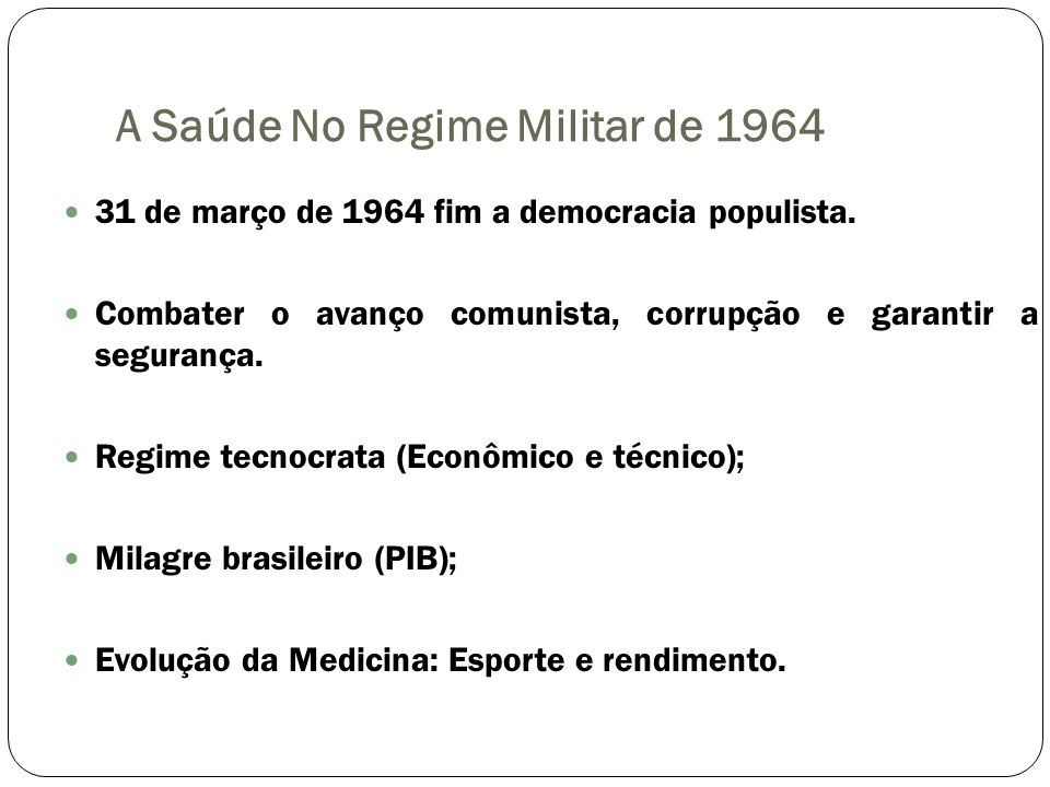 A Saúde No Regime Militar de 1964 31 de março de 1964 fim a democracia populista. Combater o avanço comunista, corrupção e garantir a segurança. Regim