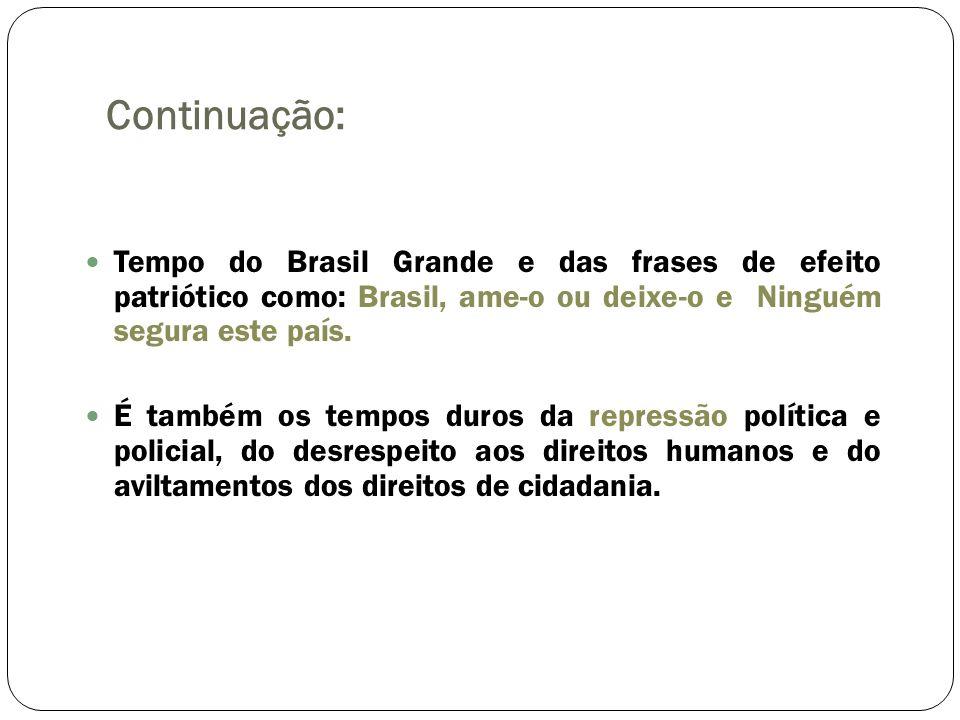Continuação: Tempo do Brasil Grande e das frases de efeito patriótico como: Brasil, ame-o ou deixe-o e Ninguém segura este país. É também os tempos du