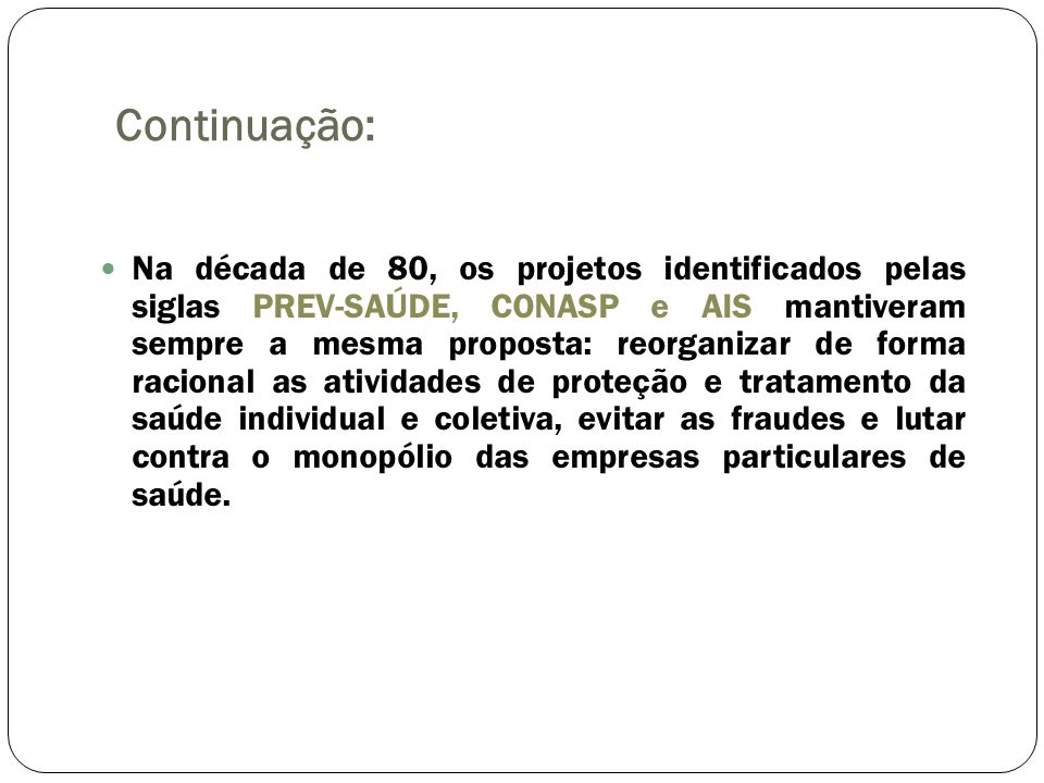 Continuação: Na década de 80, os projetos identificados pelas siglas PREV-SAÚDE, CONASP e AIS mantiveram sempre a mesma proposta: reorganizar de forma