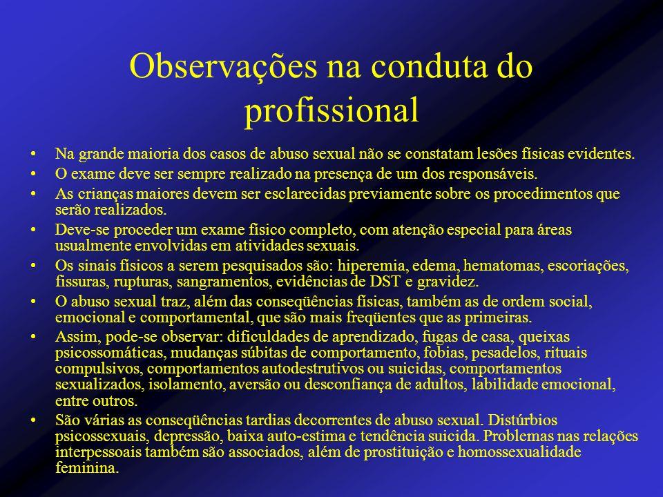 Observações na conduta do profissional Na grande maioria dos casos de abuso sexual não se constatam lesões físicas evidentes. O exame deve ser sempre