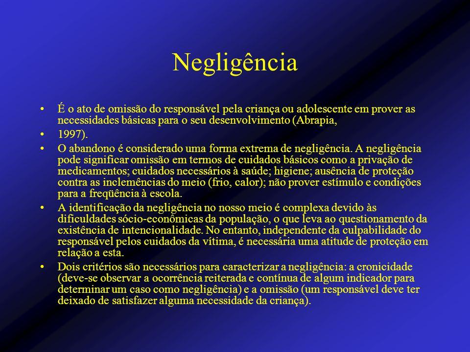 Negligência É o ato de omissão do responsável pela criança ou adolescente em prover as necessidades básicas para o seu desenvolvimento (Abrapia, 1997)