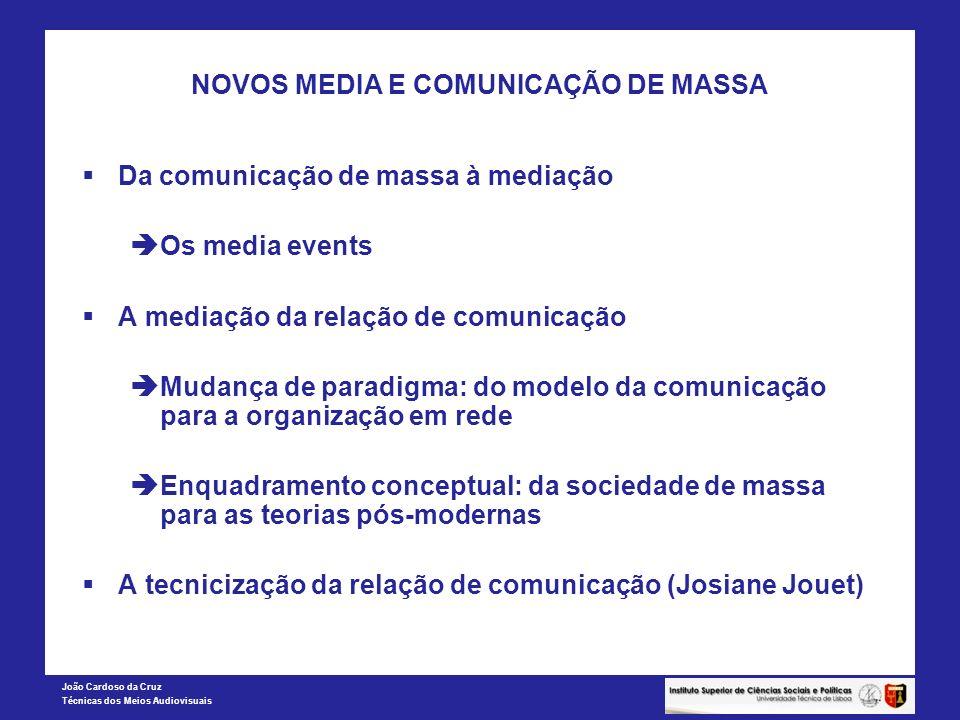 João Cardoso da Cruz Técnicas dos Meios Audiovisuais NOVOS MEDIA E COMUNICAÇÃO DE MASSA Conceptualização da mediação: O poder da representação Integração dos dispositivos (alfabeto, telefone, filmes) Integração das práticas (blogging, voz, netetiqueta) Integração de arranjos sociais (família, comunidade, indivíduo)