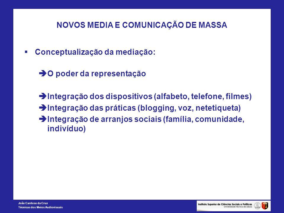João Cardoso da Cruz Técnicas dos Meios Audiovisuais NOVOS MEDIA E COMUNICAÇÃO DE MASSA A conceptualização da mediação Intermediação: transmissão de conteúdos através dos media Mediazação: John Thompson: as transformações da visibilidade Mediatização: mudança social associada à comunicação de media