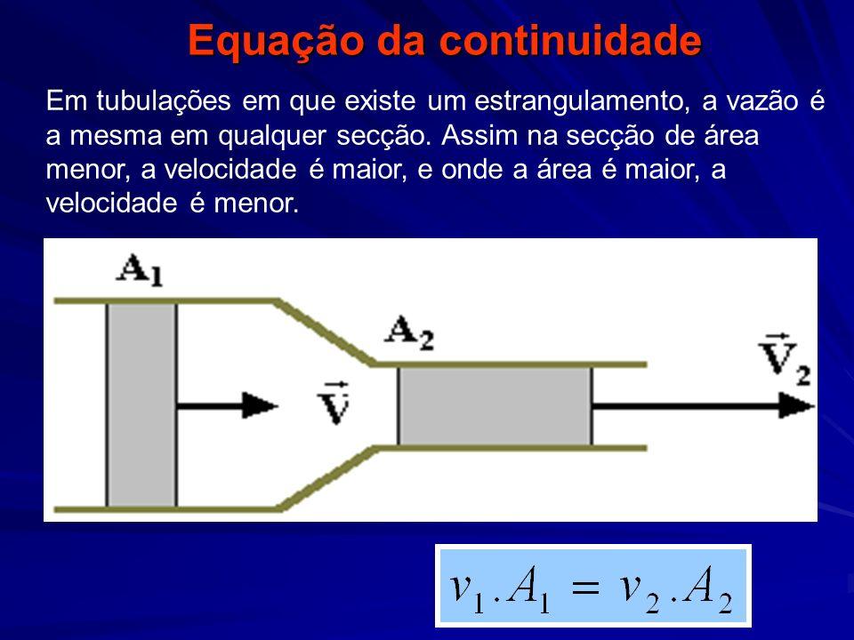 Equação da continuidade Em tubulações em que existe um estrangulamento, a vazão é a mesma em qualquer secção. Assim na secção de área menor, a velocid