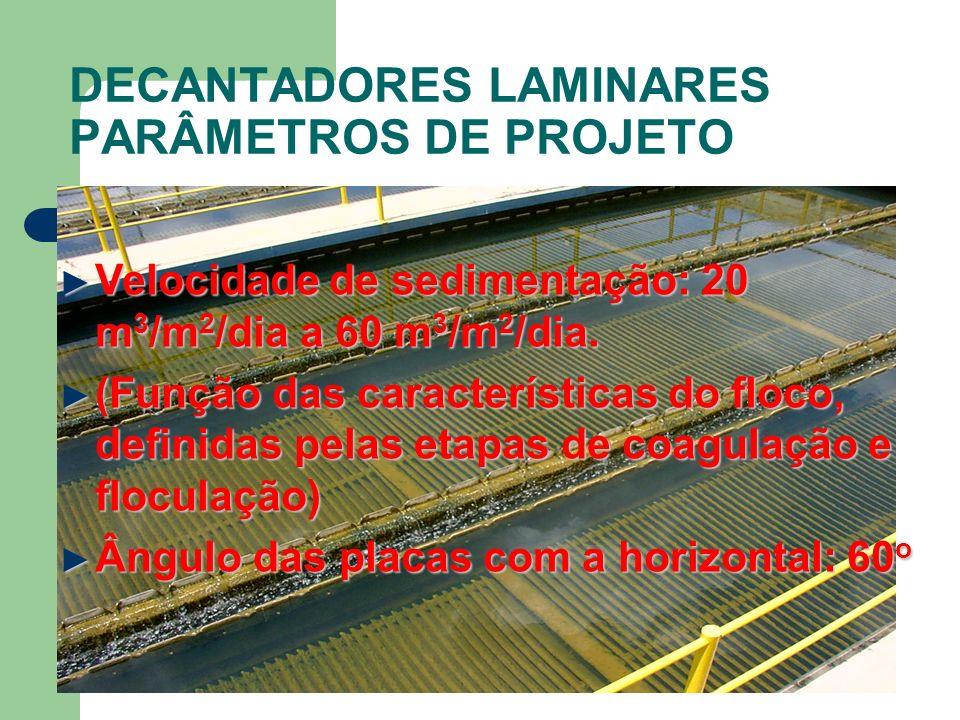 DECANTADORES LAMINARES PARÂMETROS DE PROJETO Velocidade de sedimentação: 20 m 3 /m 2 /dia a 60 m 3 /m 2 /dia.