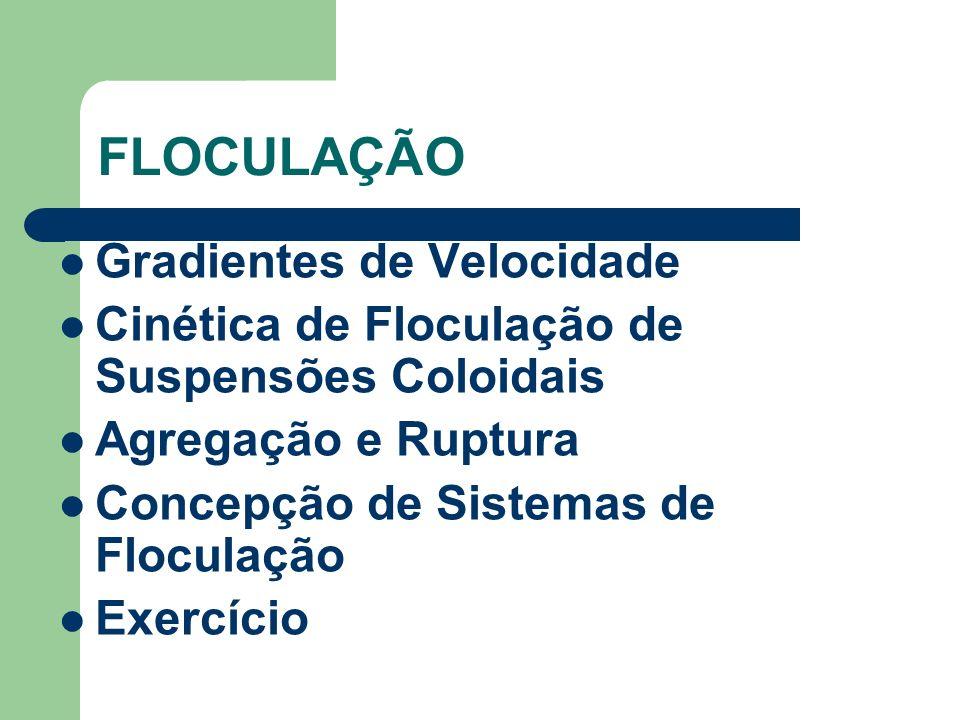 FLOCULAÇÃO Gradientes de Velocidade Cinética de Floculação de Suspensões Coloidais Agregação e Ruptura Concepção de Sistemas de Floculação Exercício