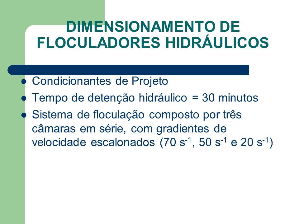 DIMENSIONAMENTO DE FLOCULADORES HIDRÁULICOS Condicionantes de Projeto Tempo de detenção hidráulico = 30 minutos Sistema de floculação composto por três câmaras em série, com gradientes de velocidade escalonados (70 s -1, 50 s -1 e 20 s -1 )