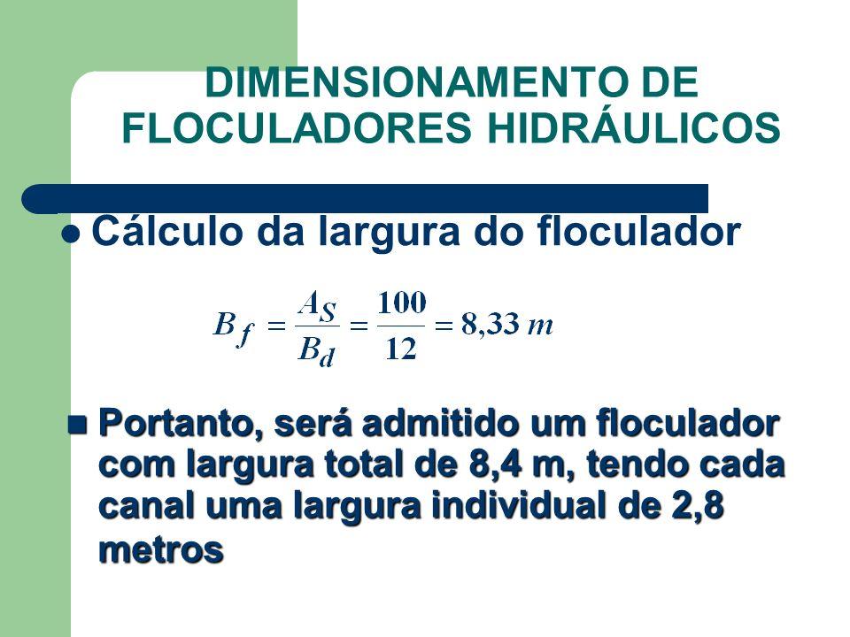 Cálculo da largura do floculador Portanto, será admitido um floculador com largura total de 8,4 m, tendo cada canal uma largura individual de 2,8 metr