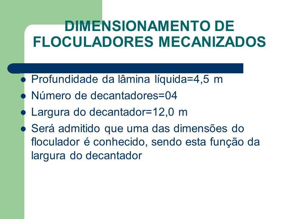 Profundidade da lâmina líquida=4,5 m Número de decantadores=04 Largura do decantador=12,0 m Será admitido que uma das dimensões do floculador é conhecido, sendo esta função da largura do decantador DIMENSIONAMENTO DE FLOCULADORES MECANIZADOS