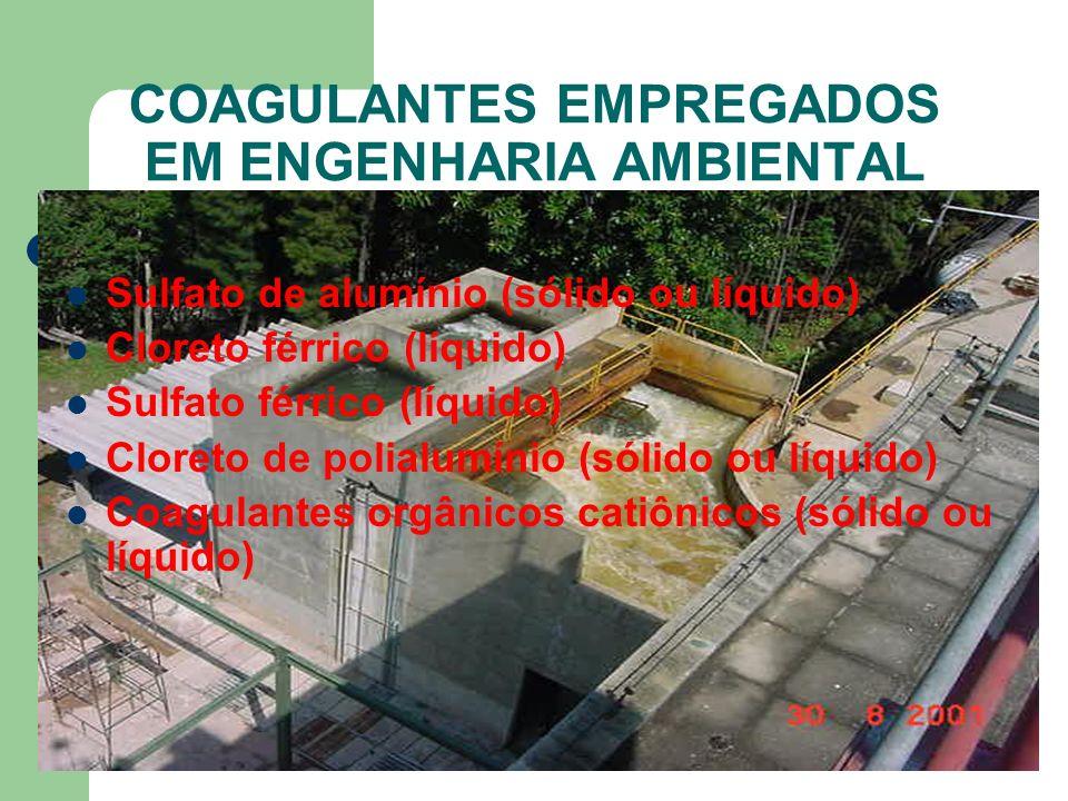 COAGULANTES EMPREGADOS EM ENGENHARIA AMBIENTAL Sulfato de alumínio (sólido ou líquido) Cloreto férrico (líquido) Sulfato férrico (líquido) Cloreto de polialumínio (sólido ou líquido) Coagulantes orgânicos catiônicos (sólido ou líquido)