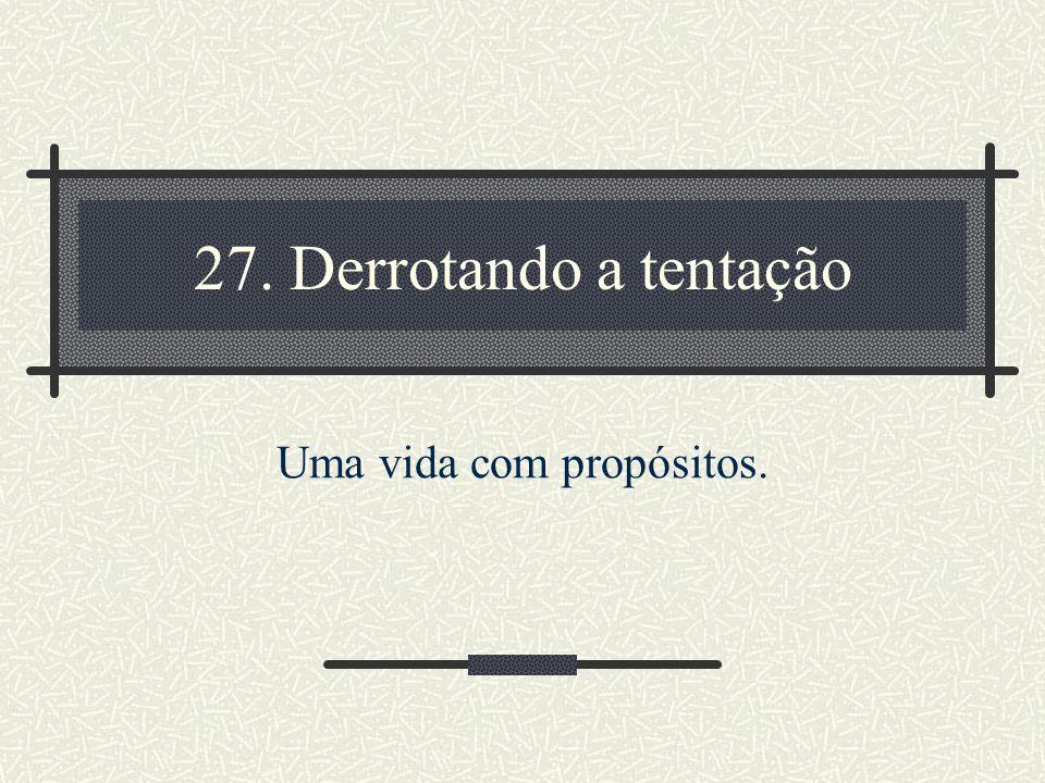 27. Derrotando a tentação Uma vida com propósitos.
