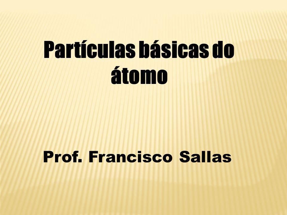 Partículas básicas do átomo Prof. Francisco Sallas