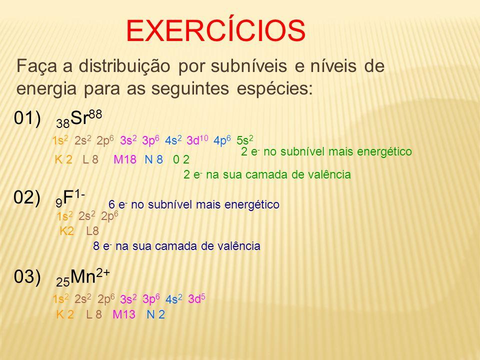 EXERCÍCIOS Faça a distribuição por subníveis e níveis de energia para as seguintes espécies: 01) 38 Sr 88 1s 2 2s 2 2p 6 3s 2 3p 6 4s 2 3d 10 4p 6 5s