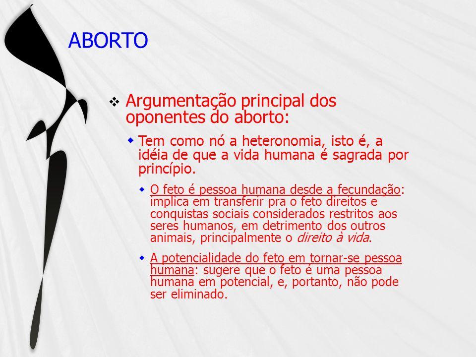 ABORTO Argumentação principal dos oponentes do aborto: Tem como nó a heteronomia, isto é, a idéia de que a vida humana é sagrada por princípio. O feto