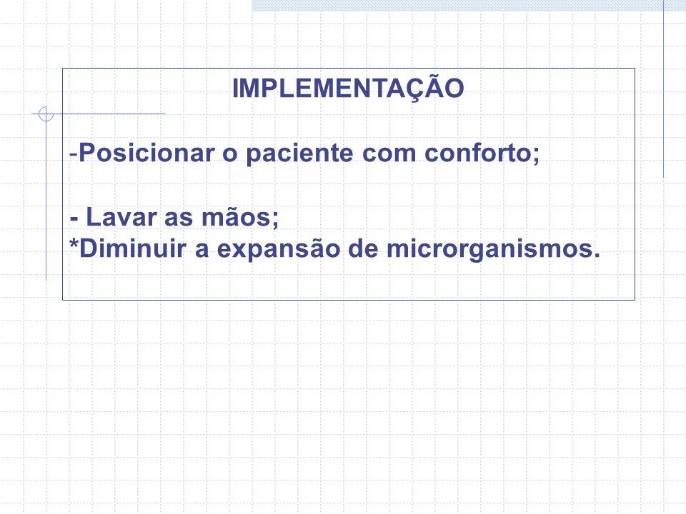 IMPLEMENTAÇÃO -Posicionar o paciente com conforto; - Lavar as mãos; *Diminuir a expansão de microrganismos.